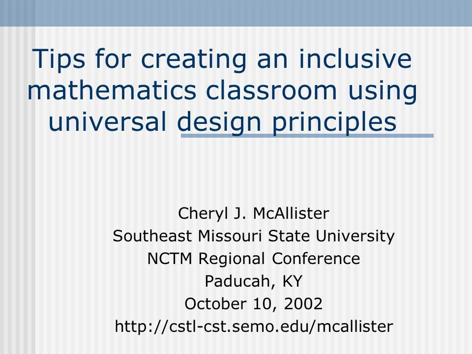 Tips for creating an inclusive mathematics classroom using universal design principles Cheryl J. McAllister Southeast Missouri State University NCTM R