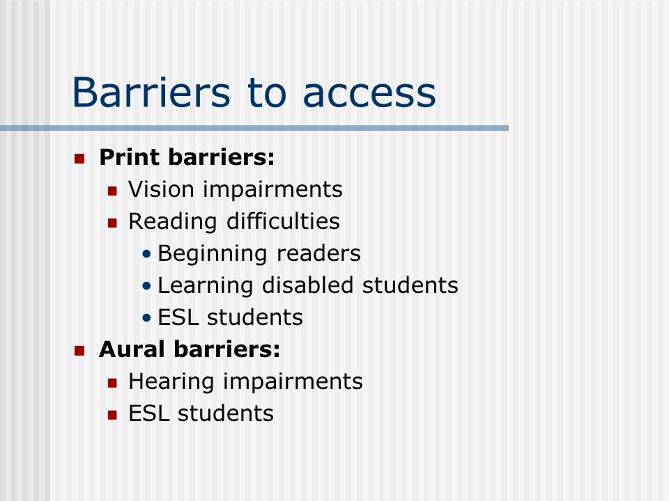 Barriers to access Print barriers: Vision impairments Reading difficulties Beginning readers Learning disabled students ESL students Aural barriers: H