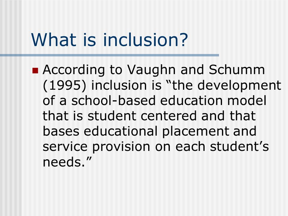 What is inclusion? According to Vaughn and Schumm (1995) inclusion is the development of a school-based education model that is student centered and t