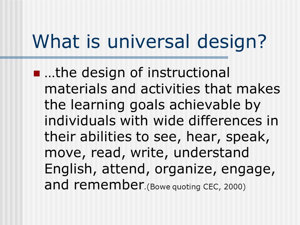 What is universal design? …the design of instructional materials and activities that makes the learning goals achievable by individuals with wide diff