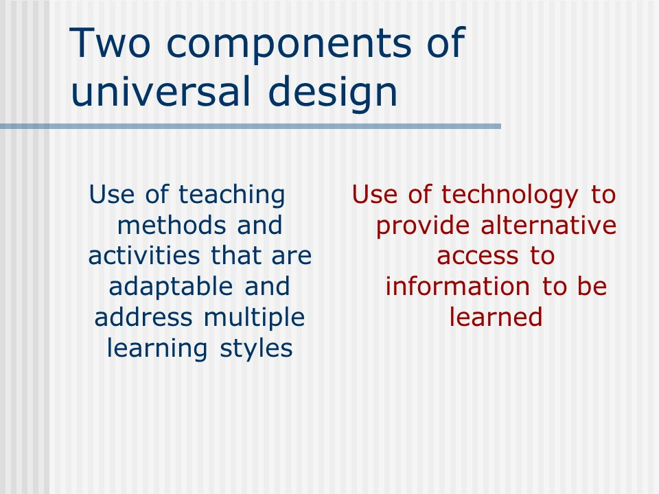 Two components of universal design Use of technology to provide alternative access to information to be learned Use of teaching methods and activities
