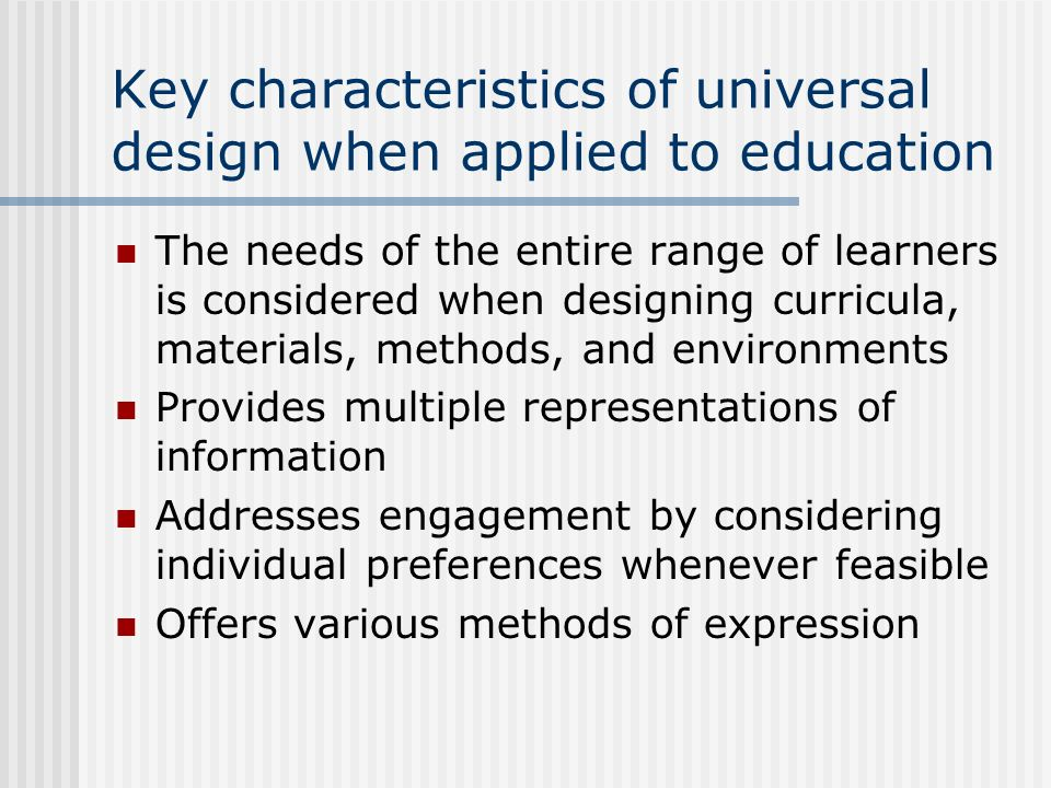 Key characteristics of universal design when applied to education The needs of the entire range of learners is considered when designing curricula, ma