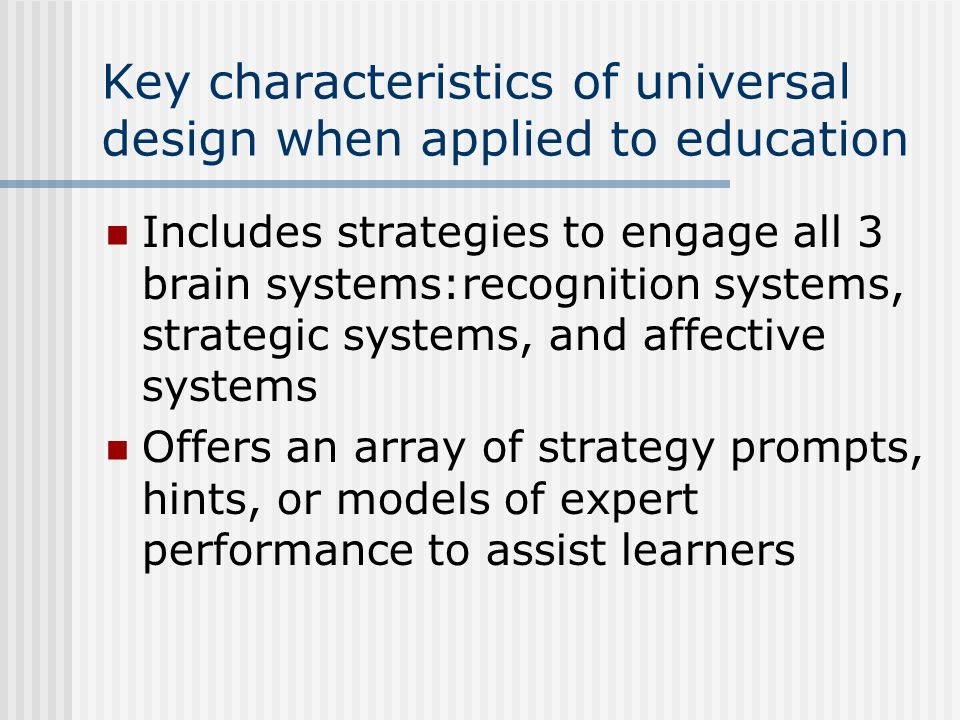 Key characteristics of universal design when applied to education Includes strategies to engage all 3 brain systems:recognition systems, strategic sys