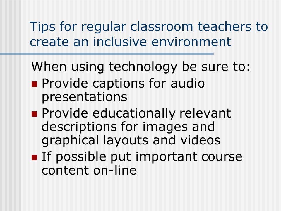 Tips for regular classroom teachers to create an inclusive environment When using technology be sure to: Provide captions for audio presentations Prov