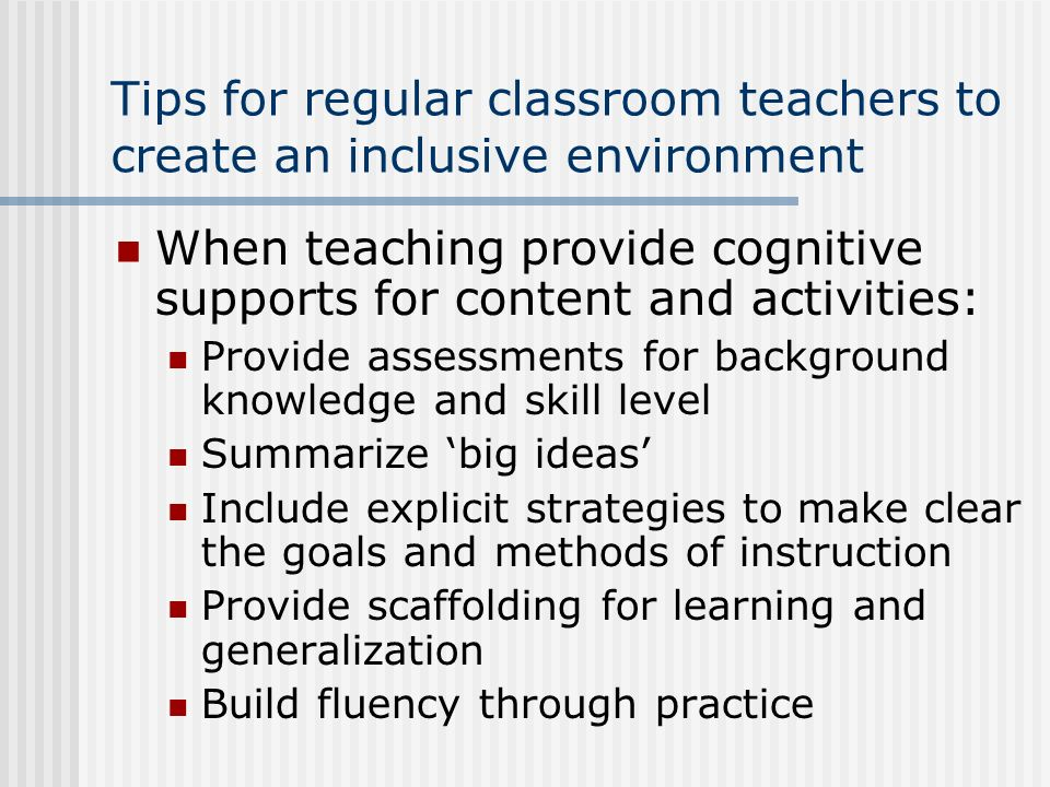 Tips for regular classroom teachers to create an inclusive environment When teaching provide cognitive supports for content and activities: Provide as