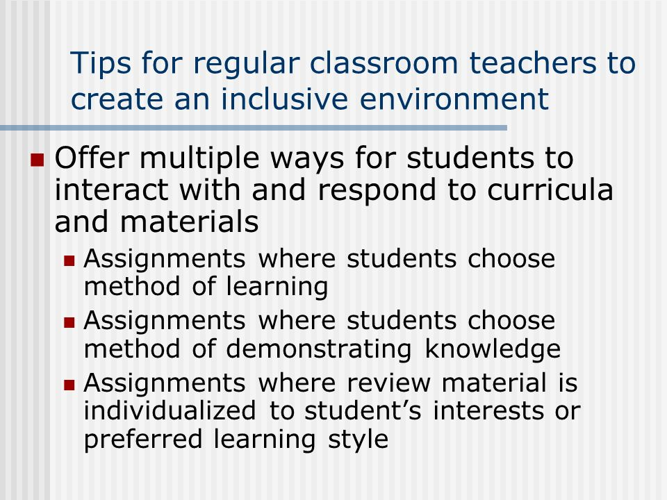 Tips for regular classroom teachers to create an inclusive environment Offer multiple ways for students to interact with and respond to curricula and