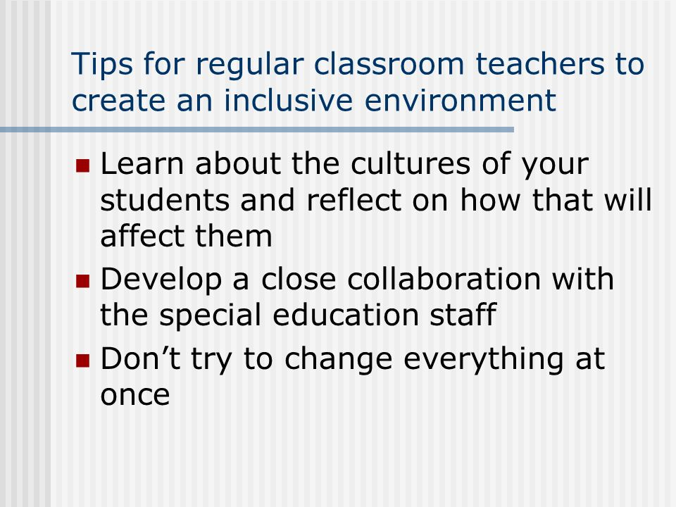 Tips for regular classroom teachers to create an inclusive environment Learn about the cultures of your students and reflect on how that will affect t