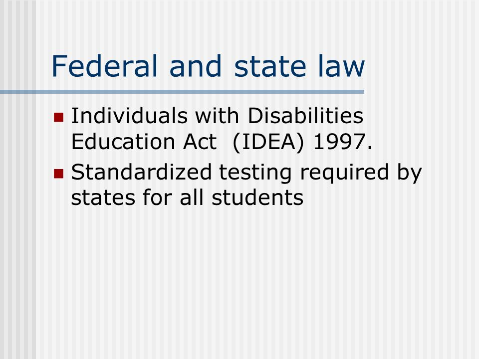 Federal and state law Individuals with Disabilities Education Act (IDEA) 1997. Standardized testing required by states for all students