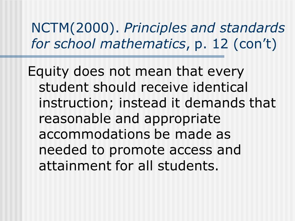 NCTM(2000). Principles and standards for school mathematics, p. 12 (cont) Equity does not mean that every student should receive identical instruction