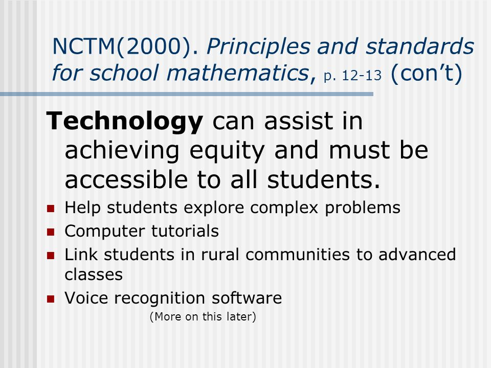 NCTM(2000). Principles and standards for school mathematics, p. 12-13 (cont) Technology can assist in achieving equity and must be accessible to all s