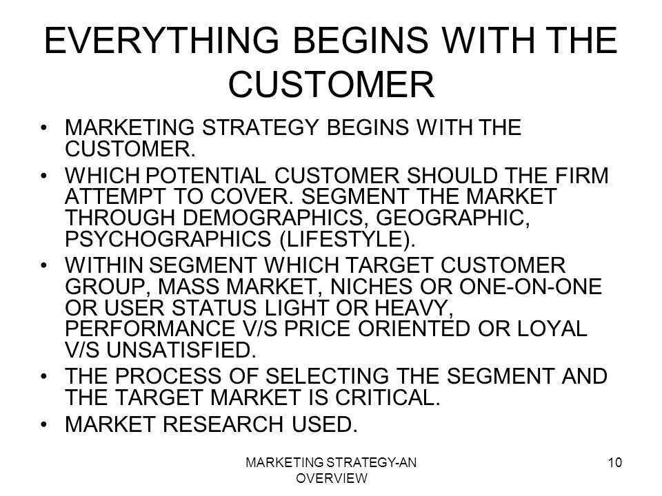 MARKETING STRATEGY-AN OVERVIEW 10 EVERYTHING BEGINS WITH THE CUSTOMER MARKETING STRATEGY BEGINS WITH THE CUSTOMER. WHICH POTENTIAL CUSTOMER SHOULD THE