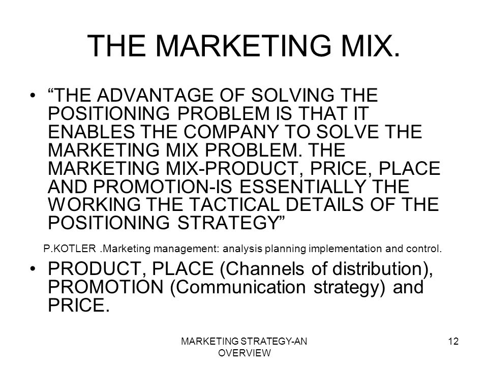 MARKETING STRATEGY-AN OVERVIEW 12 THE MARKETING MIX. THE ADVANTAGE OF SOLVING THE POSITIONING PROBLEM IS THAT IT ENABLES THE COMPANY TO SOLVE THE MARK