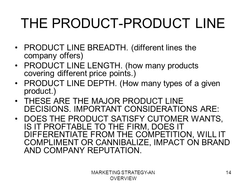 MARKETING STRATEGY-AN OVERVIEW 14 THE PRODUCT-PRODUCT LINE PRODUCT LINE BREADTH. (different lines the company offers) PRODUCT LINE LENGTH. (how many p
