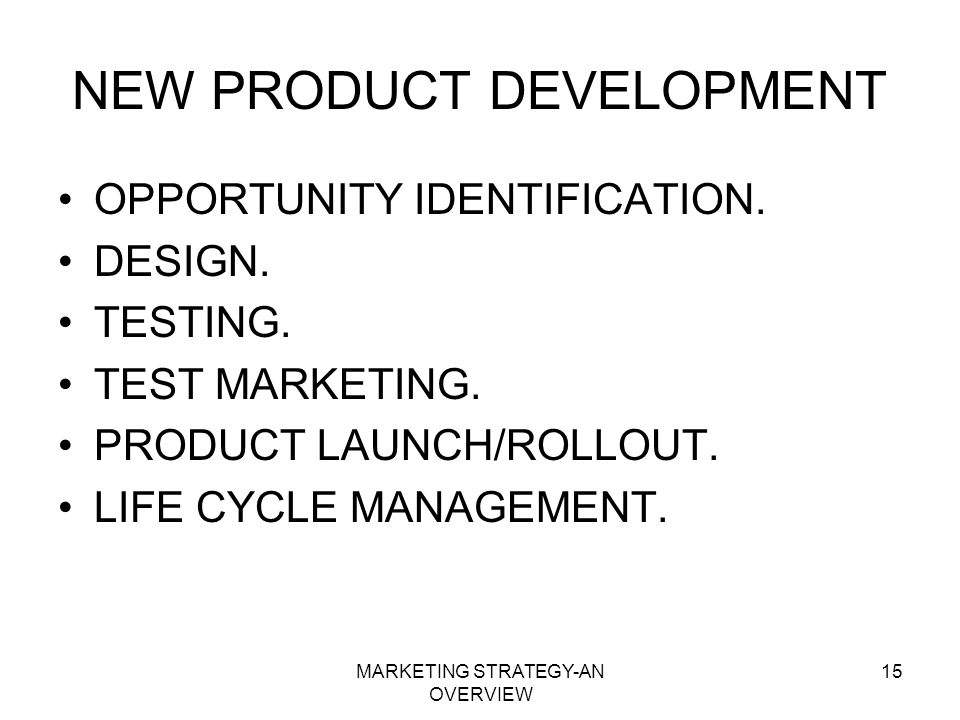 MARKETING STRATEGY-AN OVERVIEW 15 NEW PRODUCT DEVELOPMENT OPPORTUNITY IDENTIFICATION. DESIGN. TESTING. TEST MARKETING. PRODUCT LAUNCH/ROLLOUT. LIFE CY