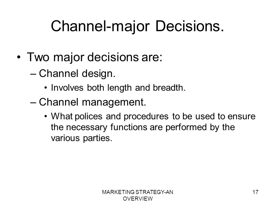 MARKETING STRATEGY-AN OVERVIEW 17 Channel-major Decisions. Two major decisions are: –Channel design. Involves both length and breadth. –Channel manage