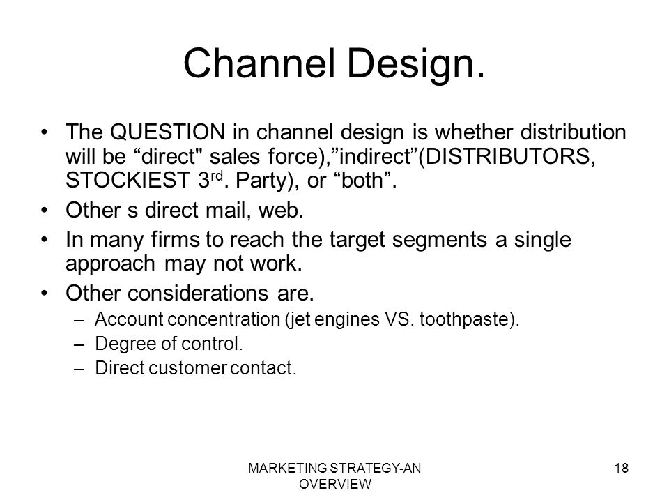 MARKETING STRATEGY-AN OVERVIEW 18 Channel Design. The QUESTION in channel design is whether distribution will be direct