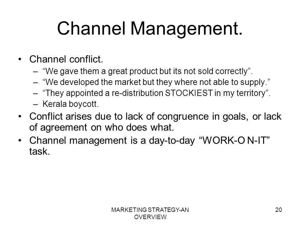 MARKETING STRATEGY-AN OVERVIEW 20 Channel Management. Channel conflict. –We gave them a great product but its not sold correctly. –We developed the ma