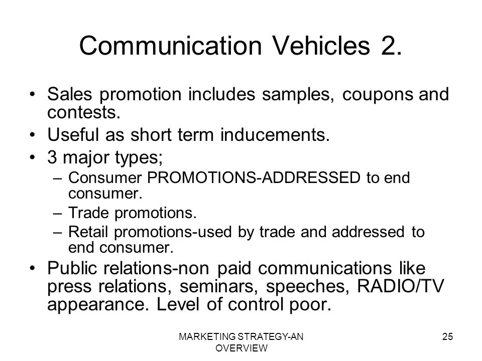 MARKETING STRATEGY-AN OVERVIEW 25 Communication Vehicles 2. Sales promotion includes samples, coupons and contests. Useful as short term inducements.