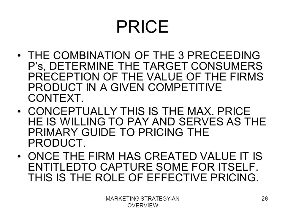 MARKETING STRATEGY-AN OVERVIEW 26 PRICE THE COMBINATION OF THE 3 PRECEEDING Ps, DETERMINE THE TARGET CONSUMERS PRECEPTION OF THE VALUE OF THE FIRMS PR