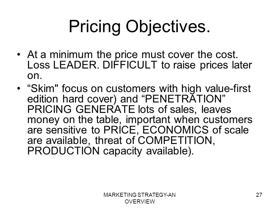 MARKETING STRATEGY-AN OVERVIEW 27 Pricing Objectives. At a minimum the price must cover the cost. Loss LEADER. DIFFICULT to raise prices later on. Ski