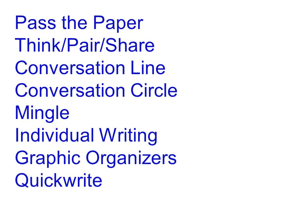 Pass the Paper Think/Pair/Share Conversation Line Conversation Circle Mingle Individual Writing Graphic Organizers Quickwrite