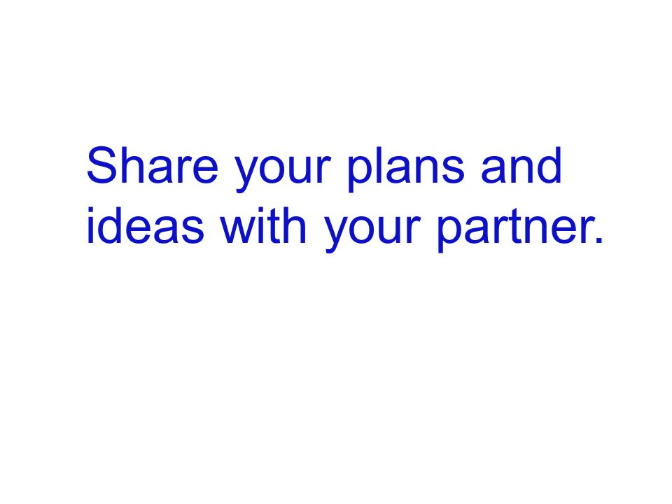 Share your plans and ideas with your partner.
