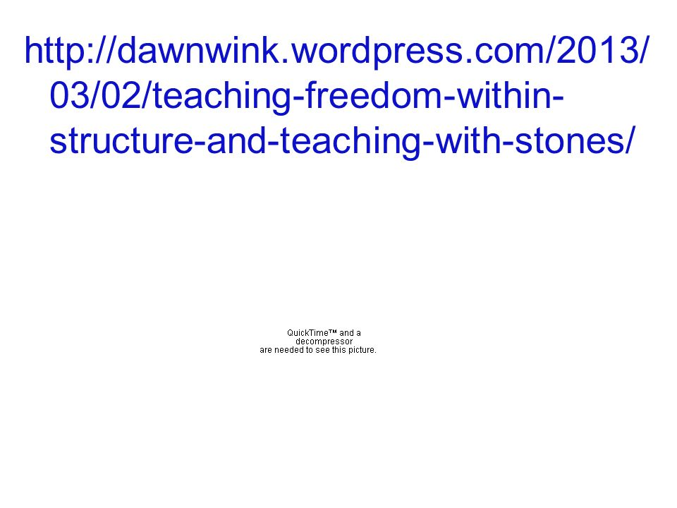 http://dawnwink.wordpress.com/2013/ 03/02/teaching-freedom-within- structure-and-teaching-with-stones/