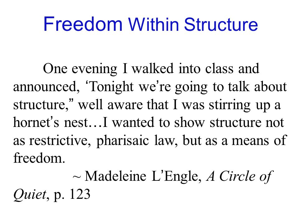 One evening I walked into class and announced, Tonight we re going to talk about structure, well aware that I was stirring up a hornet s nest … I wanted to show structure not as restrictive, pharisaic law, but as a means of freedom.