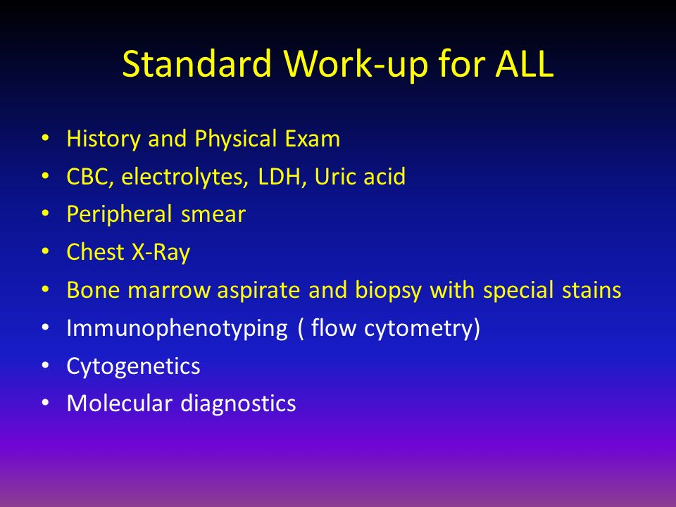 Standard Work-up for ALL History and Physical Exam CBC, electrolytes, LDH, Uric acid Peripheral smear Chest X-Ray Bone marrow aspirate and biopsy with
