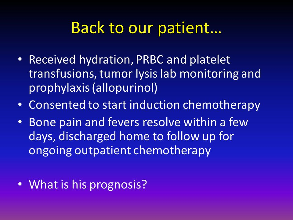 Back to our patient… Received hydration, PRBC and platelet transfusions, tumor lysis lab monitoring and prophylaxis (allopurinol) Consented to start i