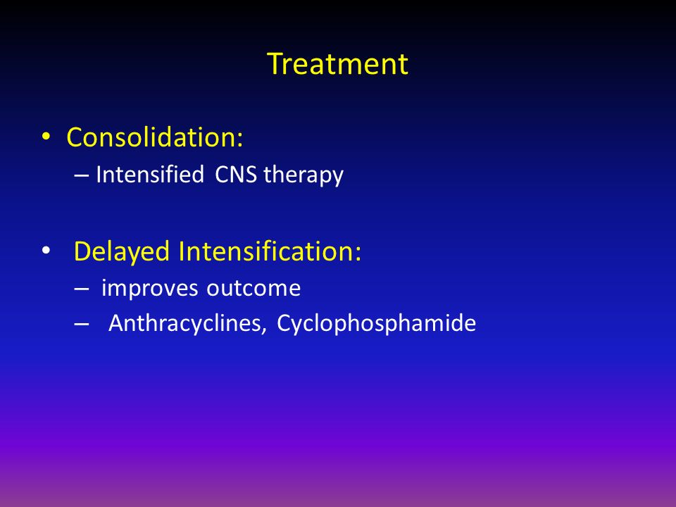 Treatment Consolidation: – Intensified CNS therapy Delayed Intensification: – improves outcome – Anthracyclines, Cyclophosphamide