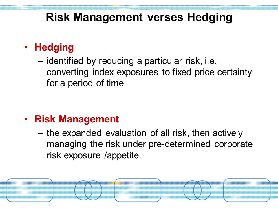 Risk Management verses Hedging Hedging –identified by reducing a particular risk, i.e.