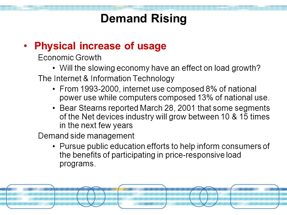 Demand Rising Physical increase of usage Economic Growth Will the slowing economy have an effect on load growth.