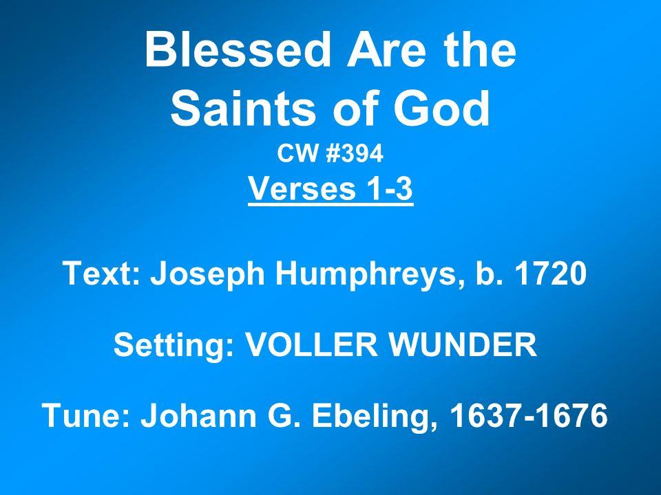 Blessed Are the Saints of God CW #394 Verses 1-3 Text: Joseph Humphreys, b. 1720 Setting: VOLLER WUNDER Tune: Johann G. Ebeling, 1637-1676