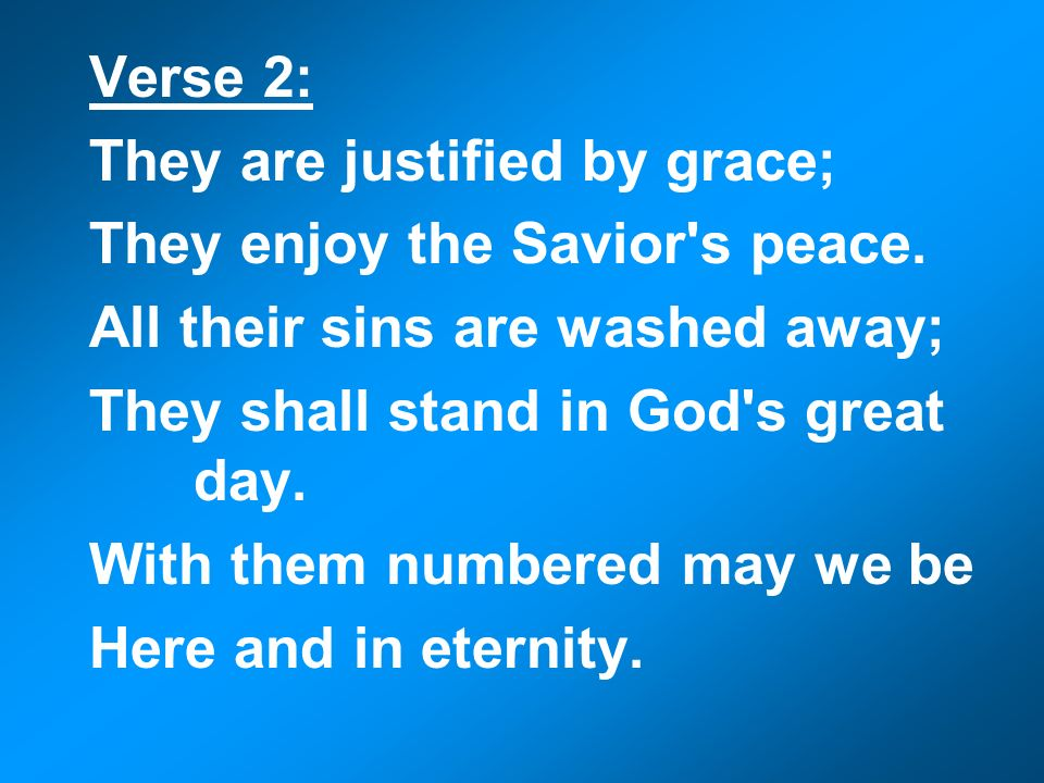 Verse 2: They are justified by grace; They enjoy the Savior's peace. All their sins are washed away; They shall stand in God's great day. With them nu