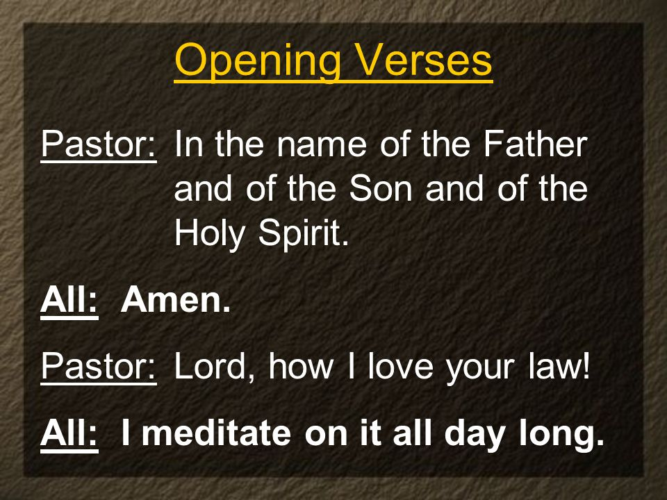 Opening Verses Pastor: In the name of the Father and of the Son and of the Holy Spirit. All: Amen. Pastor: Lord, how I love your law! All: I meditate