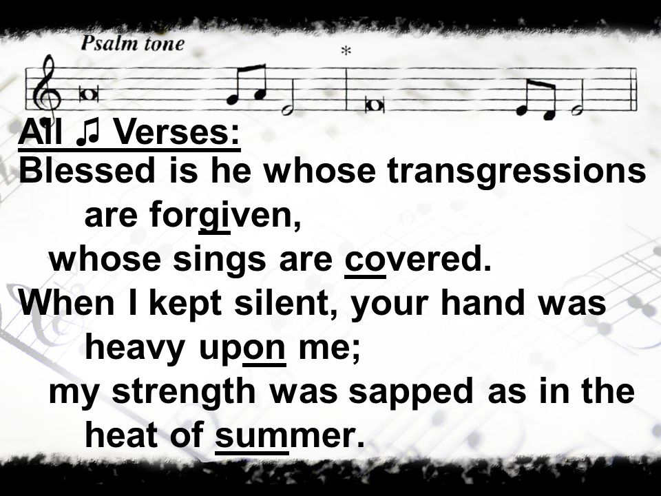Blessed is he whose transgressions are forgiven, whose sings are covered. When I kept silent, your hand was heavy upon me; my strength was sapped as i