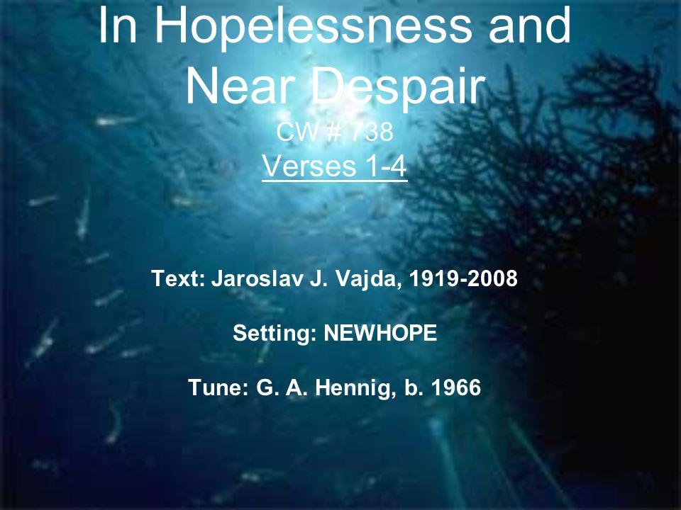 In Hopelessness and Near Despair CW # 738 Verses 1-4 Text: Jaroslav J. Vajda, 1919-2008 Setting: NEWHOPE Tune: G. A. Hennig, b. 1966