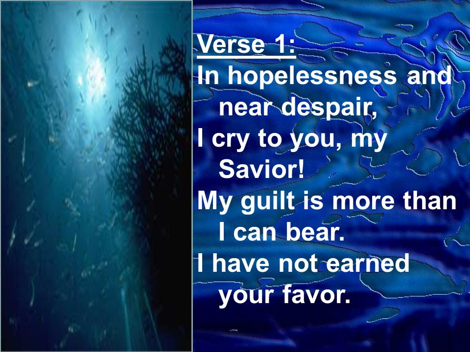 Verse 1: In hopelessness and near despair, I cry to you, my Savior.