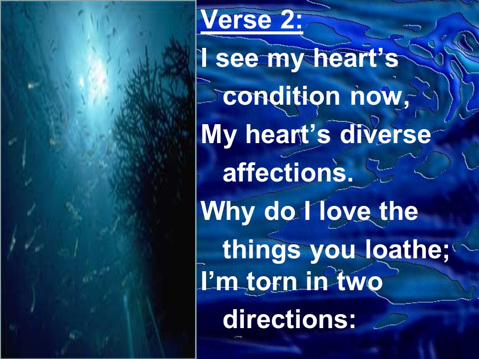 Verse 2: I see my hearts condition now, My hearts diverse affections. Why do I love the things you loathe; Im torn in two directions: