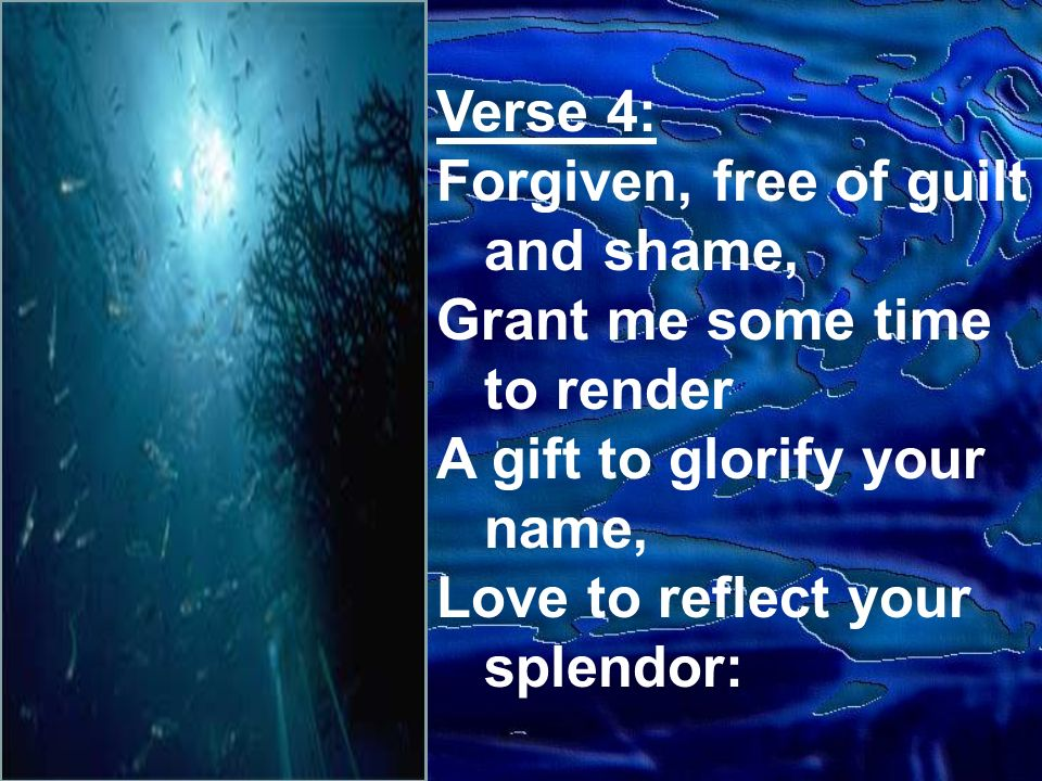 Verse 4: Forgiven, free of guilt and shame, Grant me some time to render A gift to glorify your name, Love to reflect your splendor: