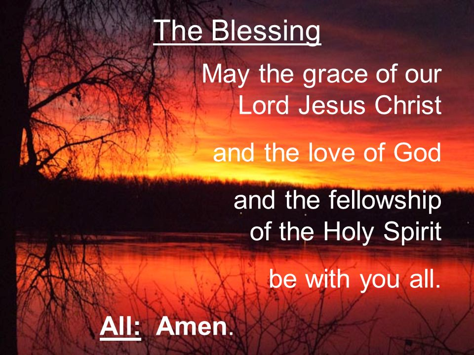 May the grace of our Lord Jesus Christ and the love of God and the fellowship of the Holy Spirit be with you all.