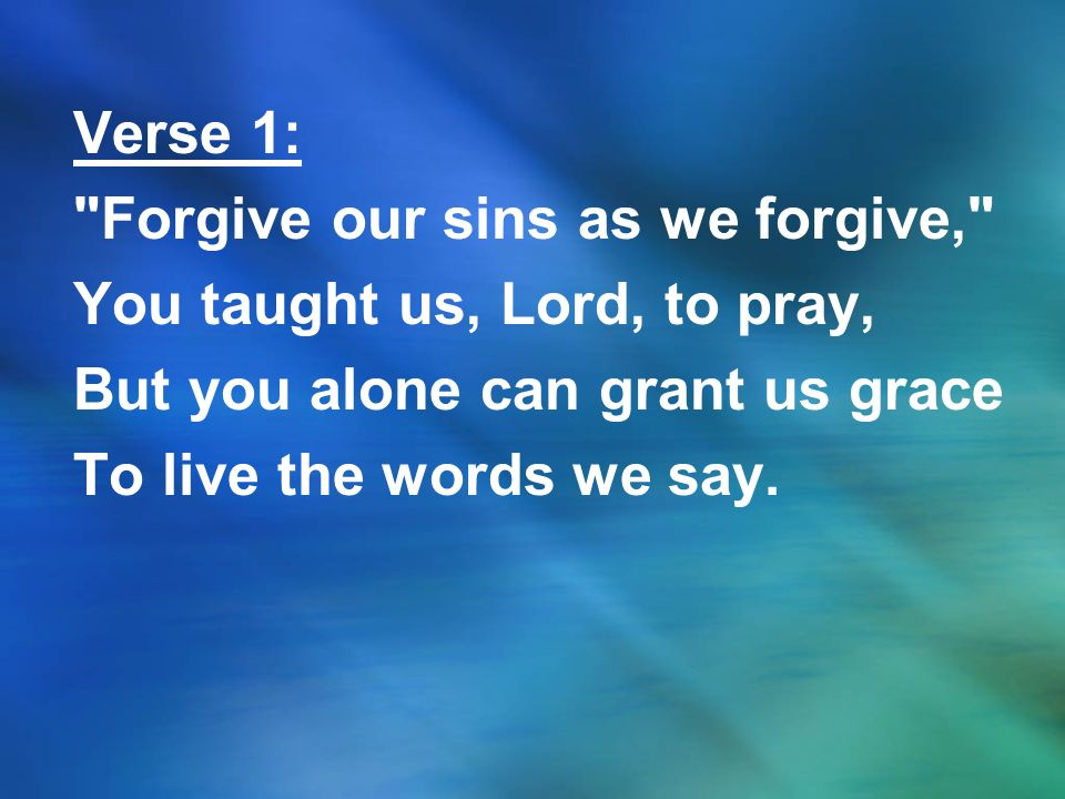 Verse 1: Forgive our sins as we forgive, You taught us, Lord, to pray, But you alone can grant us grace To live the words we say.