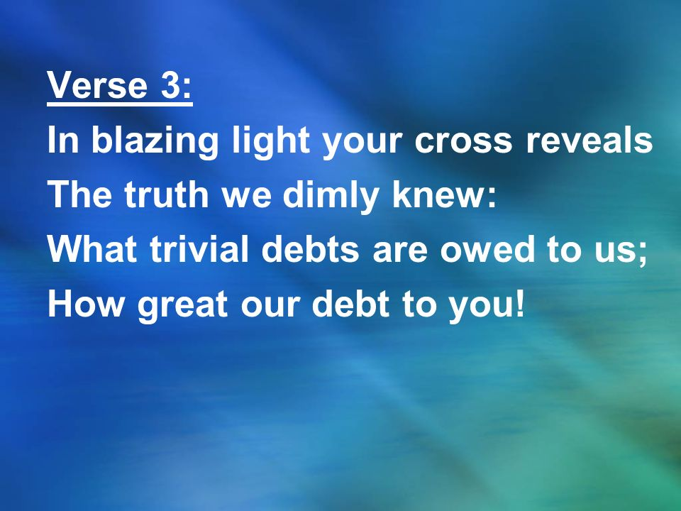 Verse 3: In blazing light your cross reveals The truth we dimly knew: What trivial debts are owed to us; How great our debt to you!