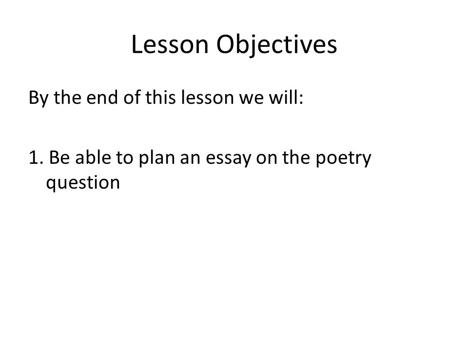 Lesson Objectives By the end of this lesson we will: 1. Be able to plan an essay on the poetry question