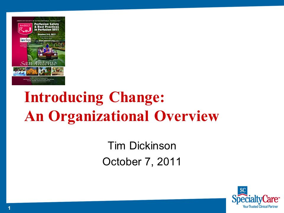 1 Introducing Change: An Organizational Overview Tim Dickinson October 7, 2011