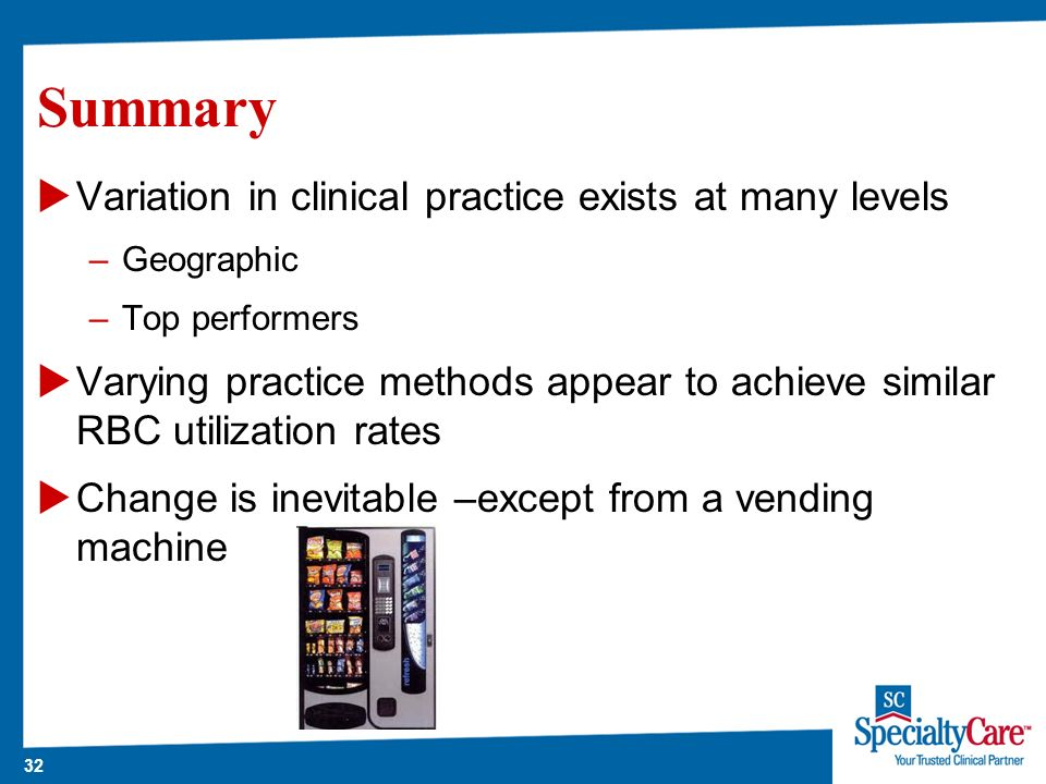 32 Summary Variation in clinical practice exists at many levels –Geographic –Top performers Varying practice methods appear to achieve similar RBC utilization rates Change is inevitable –except from a vending machine