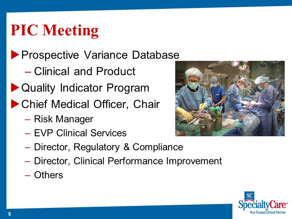 5 PIC Meeting Prospective Variance Database –Clinical and Product Quality Indicator Program Chief Medical Officer, Chair –Risk Manager –EVP Clinical Services –Director, Regulatory & Compliance –Director, Clinical Performance Improvement –Others