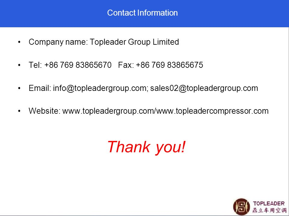 Contact Information Company name: Topleader Group Limited Tel: +86 769 83865670 Fax: +86 769 83865675 Email: info@topleadergroup.com; sales02@topleade