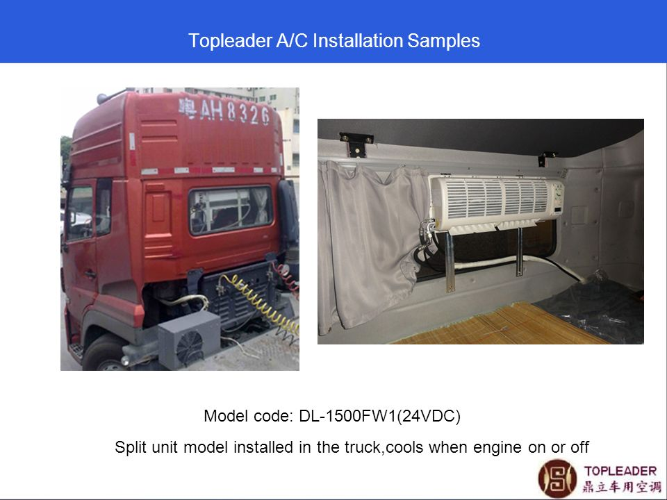Topleader A/C Installation Samples Model code: DL-1500FW1(24VDC) Split unit model installed in the truck,cools when engine on or off
